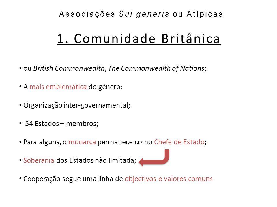 1. Comunidade Britânica Associações Sui generis ou Atípicas ou British Commonwealth, The Commonwealth of Nations; A mais emblemática do género; Organi
