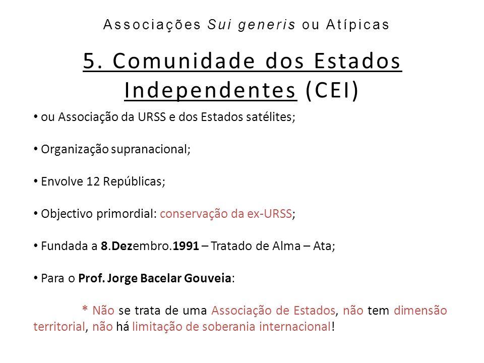 5. Comunidade dos Estados Independentes (CEI) Associações Sui generis ou Atípicas ou Associação da URSS e dos Estados satélites; Organização supranaci