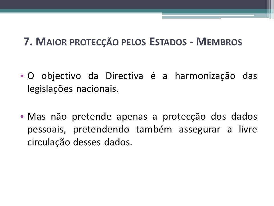 7. M AIOR PROTECÇÃO PELOS E STADOS - M EMBROS O objectivo da Directiva é a harmonização das legislações nacionais. Mas não pretende apenas a protecção