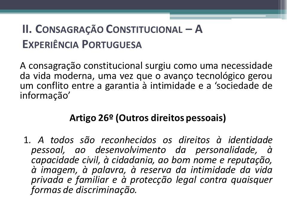 A consagração constitucional surgiu como uma necessidade da vida moderna, uma vez que o avanço tecnológico gerou um conflito entre a garantia à intimidade e a sociedade de informação Artigo 26º (Outros direitos pessoais) 1.