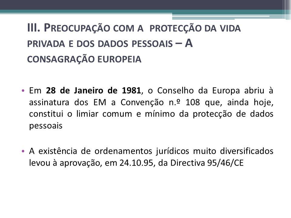 Em 28 de Janeiro de 1981, o Conselho da Europa abriu à assinatura dos EM a Convenção n.º 108 que, ainda hoje, constitui o limiar comum e mínimo da protecção de dados pessoais A existência de ordenamentos jurídicos muito diversificados levou à aprovação, em 24.10.95, da Directiva 95/46/CE III.