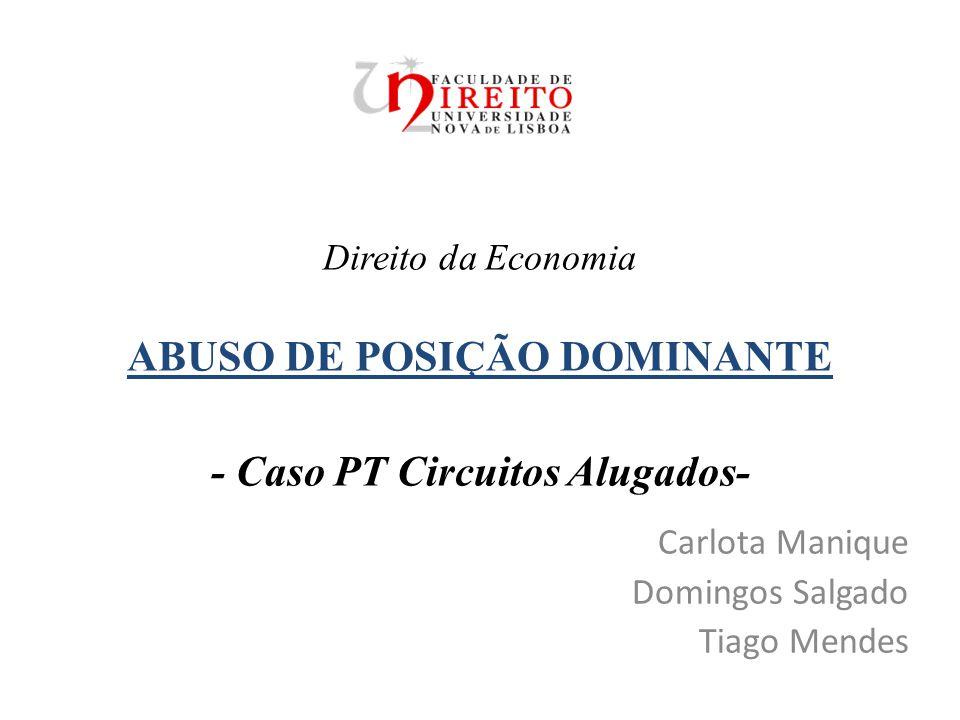 Direito da Economia ABUSO DE POSIÇÃO DOMINANTE - Caso PT Circuitos Alugados- Carlota Manique Domingos Salgado Tiago Mendes