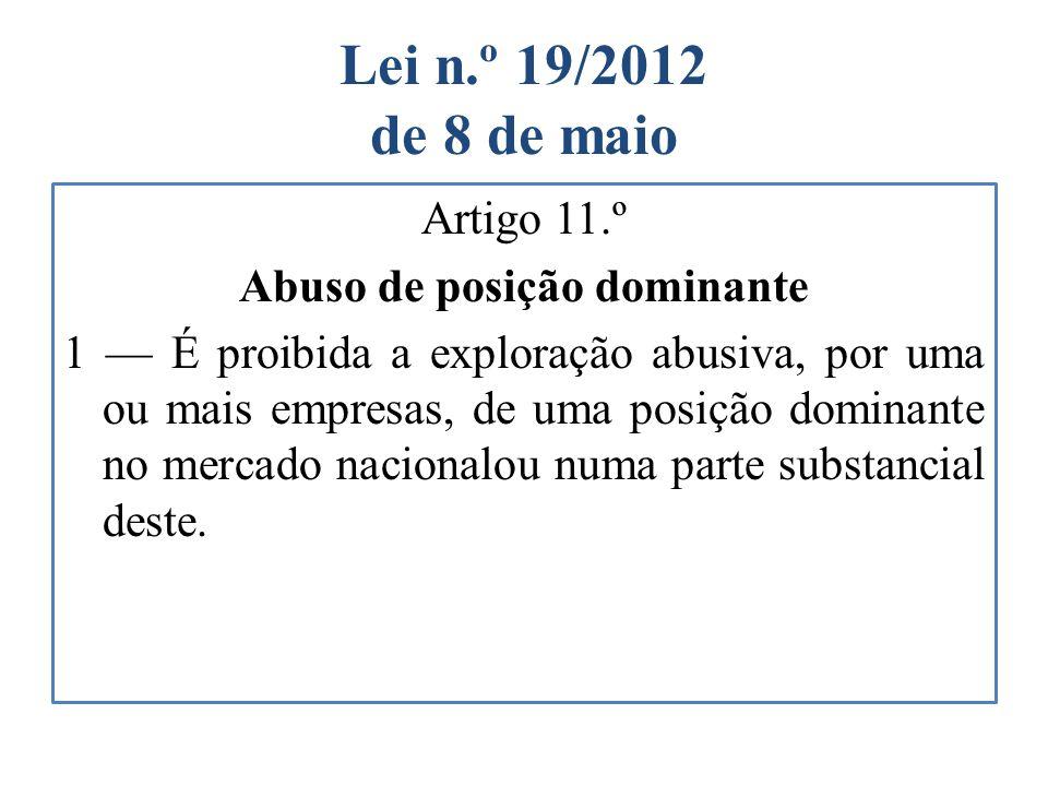 Lei n.º 19/2012 de 8 de maio Artigo 11.º Abuso de posição dominante 1 É proibida a exploração abusiva, por uma ou mais empresas, de uma posição domina