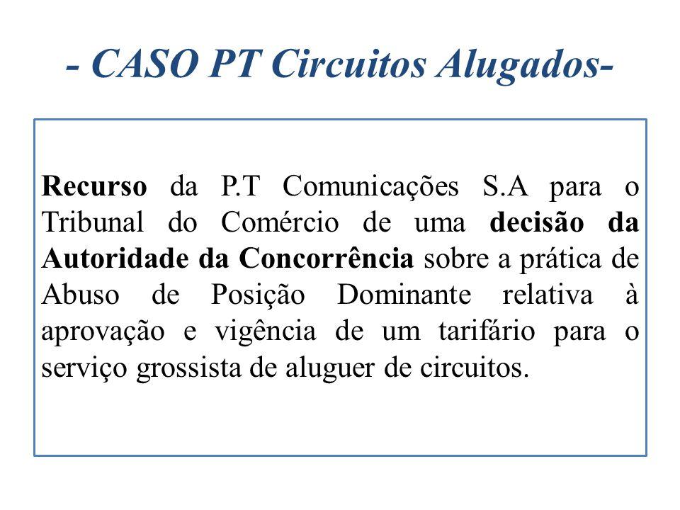 - CASO PT Circuitos Alugados- Recurso da P.T Comunicações S.A para o Tribunal do Comércio de uma decisão da Autoridade da Concorrência sobre a prática