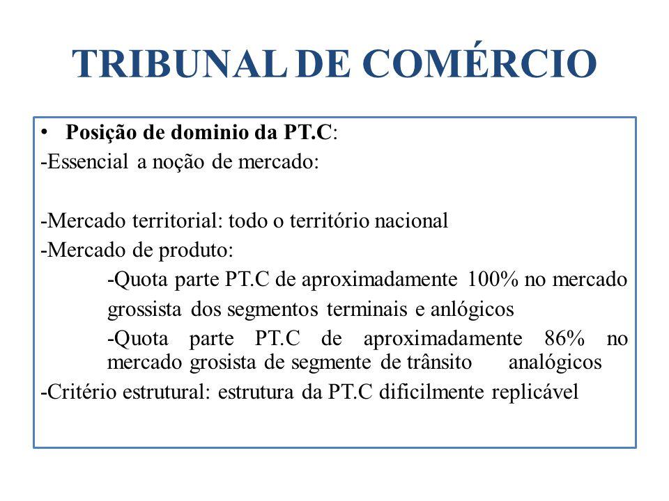 TRIBUNAL DE COMÉRCIO Posição de dominio da PT.C: -Essencial a noção de mercado: -Mercado territorial: todo o território nacional -Mercado de produto: