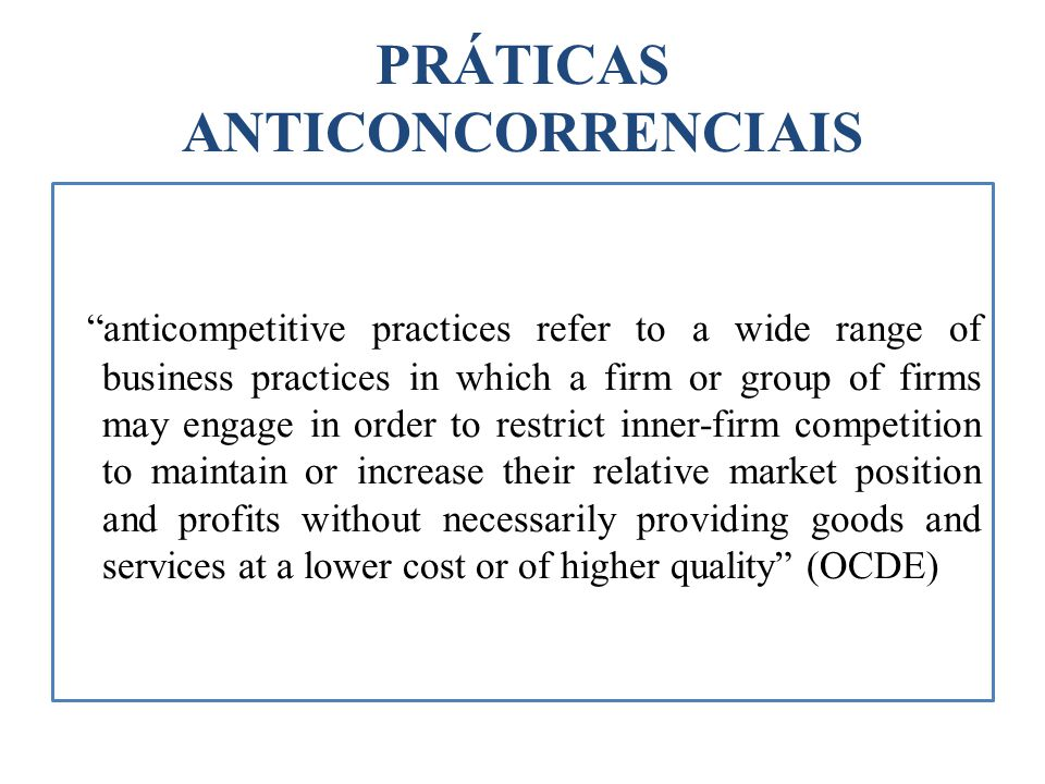 PRÁTICAS ANTICONCORRENCIAIS anticompetitive practices refer to a wide range of business practices in which a firm or group of firms may engage in orde