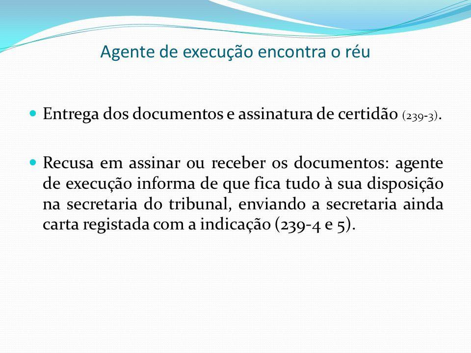 Agente de execução encontra o réu Entrega dos documentos e assinatura de certidão (239-3). Recusa em assinar ou receber os documentos: agente de execu