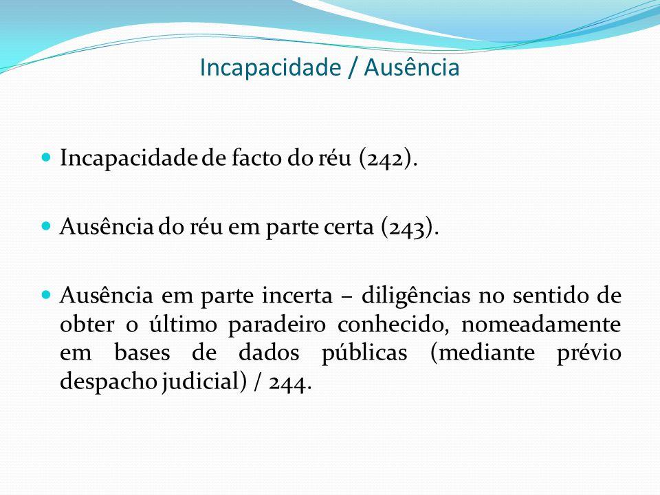 Incapacidade / Ausência Incapacidade de facto do réu (242). Ausência do réu em parte certa (243). Ausência em parte incerta – diligências no sentido d