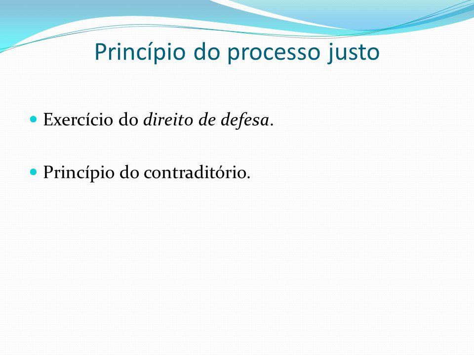 Princípio do processo justo Exercício do direito de defesa. Princípio do contraditório.