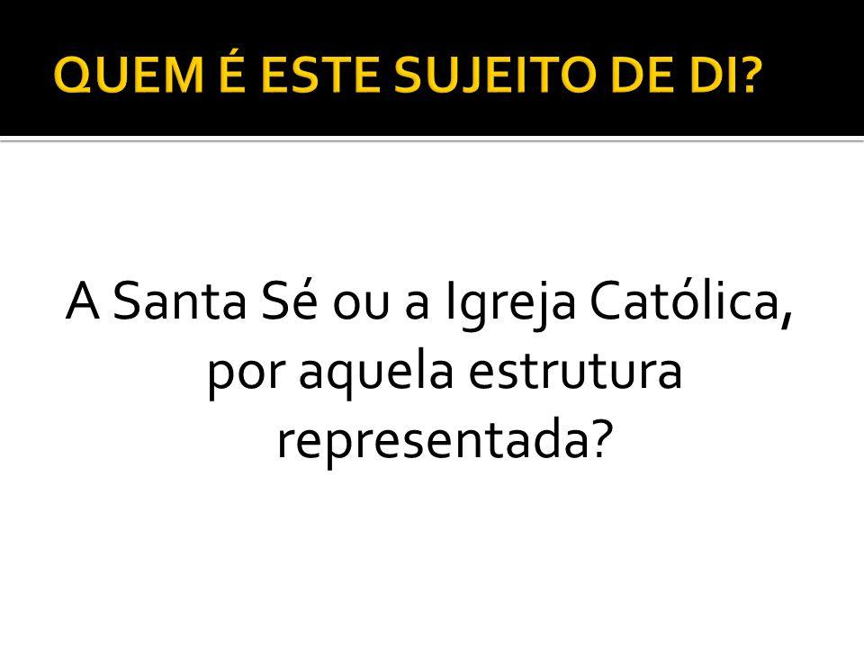 A Santa Sé ou a Igreja Católica, por aquela estrutura representada?