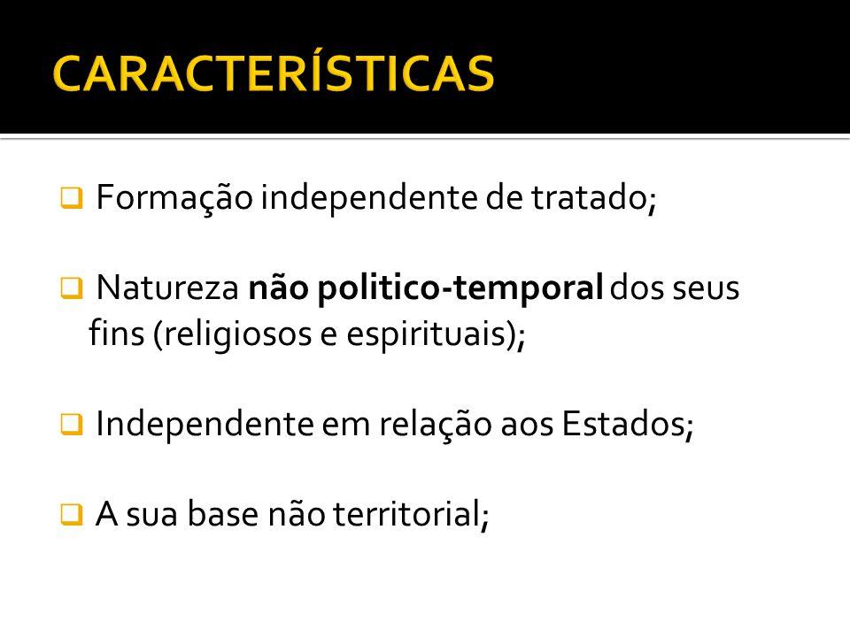 Formação independente de tratado; Natureza não politico-temporal dos seus fins (religiosos e espirituais); Independente em relação aos Estados; A sua