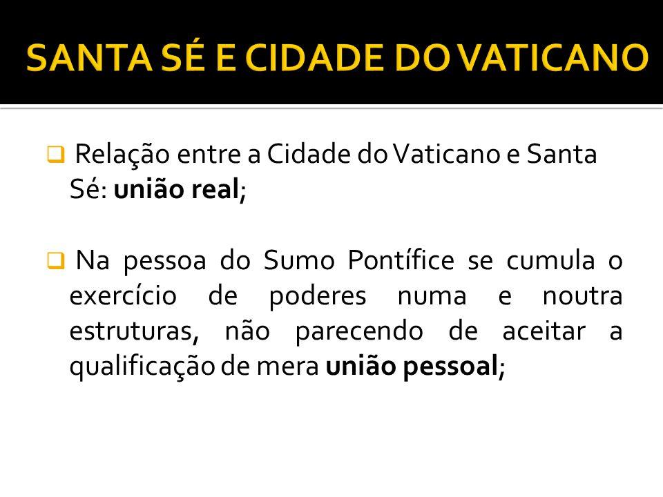 Relação entre a Cidade do Vaticano e Santa Sé: união real; Na pessoa do Sumo Pontífice se cumula o exercício de poderes numa e noutra estruturas, não