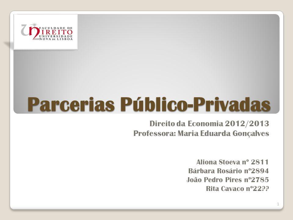 Parcerias Público-Privadas Direito da Economia 2012/2013 Professora: Maria Eduarda Gonçalves Aliona Stoeva nº 2811 Bárbara Rosário nº2894 João Pedro P