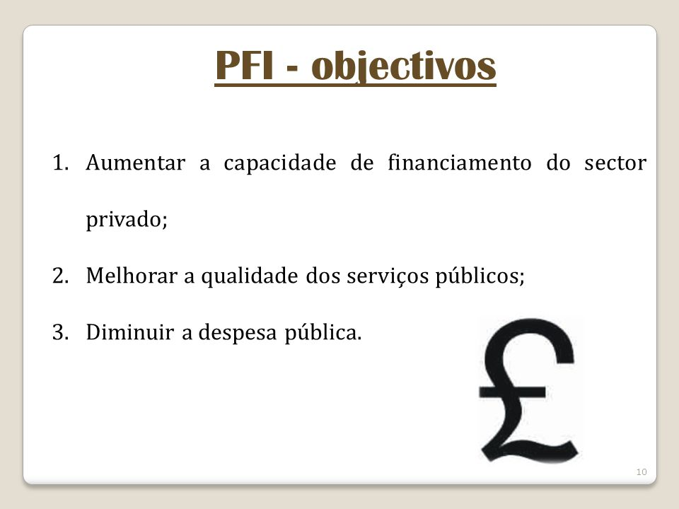 10 PFI - objectivos 1.Aumentar a capacidade de financiamento do sector privado; 2.Melhorar a qualidade dos serviços públicos; 3.Diminuir a despesa púb