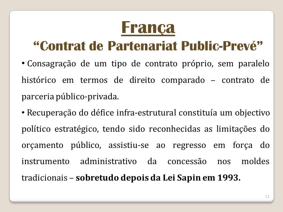 11 França Contrat de Partenariat Public-Prevé Consagração de um tipo de contrato próprio, sem paralelo histórico em termos de direito comparado – contrato de parceria público-privada.