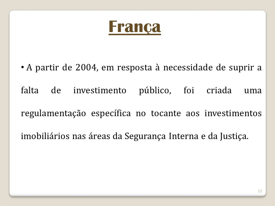 12 França A partir de 2004, em resposta à necessidade de suprir a falta de investimento público, foi criada uma regulamentação específica no tocante aos investimentos imobiliários nas áreas da Segurança Interna e da Justiça.