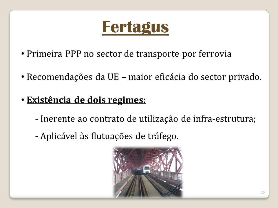 22 Fertagus Primeira PPP no sector de transporte por ferrovia Recomendações da UE – maior eficácia do sector privado. Existência de dois regimes: - In