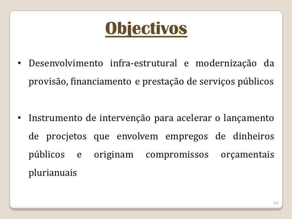 26 Objectivos Desenvolvimento infra-estrutural e modernização da provisão, financiamento e prestação de serviços públicos Instrumento de intervenção para acelerar o lançamento de procjetos que envolvem empregos de dinheiros públicos e originam compromissos orçamentais plurianuais