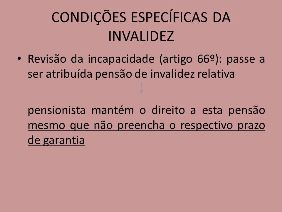 CONDIÇÕES ESPECÍFICAS DA INVALIDEZ Revisão da incapacidade (artigo 66º): passe a ser atribuída pensão de invalidez relativa pensionista mantém o direi
