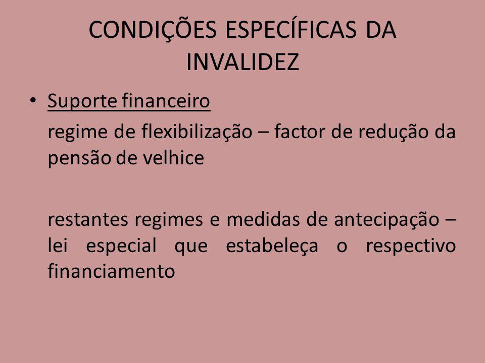 CONDIÇÕES ESPECÍFICAS DA INVALIDEZ Suporte financeiro regime de flexibilização – factor de redução da pensão de velhice restantes regimes e medidas de