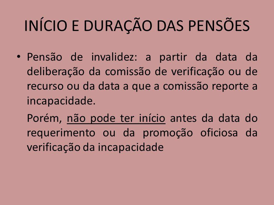 INÍCIO E DURAÇÃO DAS PENSÕES Pensão de invalidez: a partir da data da deliberação da comissão de verificação ou de recurso ou da data a que a comissão