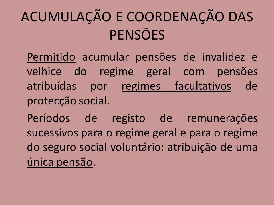 ACUMULAÇÃO E COORDENAÇÃO DAS PENSÕES Permitido acumular pensões de invalidez e velhice do regime geral com pensões atribuídas por regimes facultativos