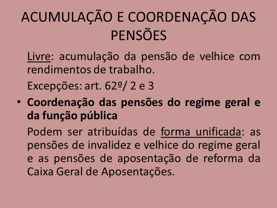 ACUMULAÇÃO E COORDENAÇÃO DAS PENSÕES Livre: acumulação da pensão de velhice com rendimentos de trabalho. Excepções: art. 62º/ 2 e 3 Coordenação das pe