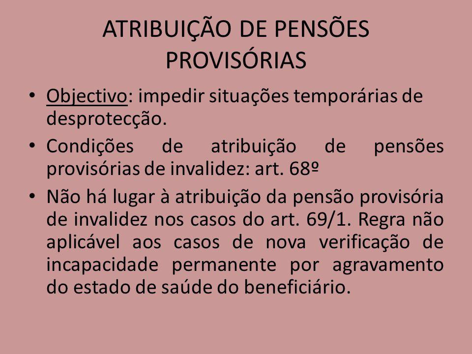 ATRIBUIÇÃO DE PENSÕES PROVISÓRIAS Objectivo: impedir situações temporárias de desprotecção. Condições de atribuição de pensões provisórias de invalide
