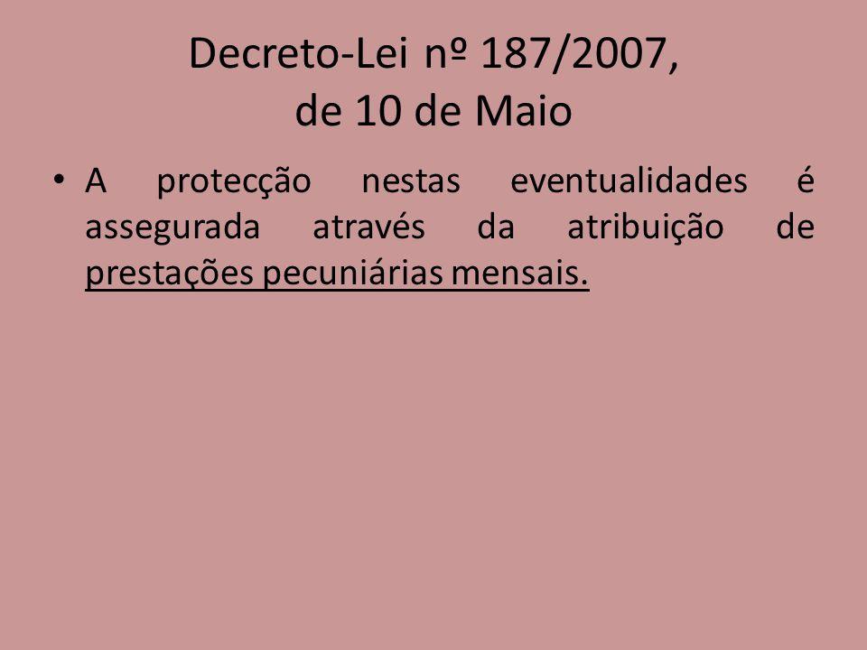 Decreto-Lei nº 187/2007, de 10 de Maio A protecção nestas eventualidades é assegurada através da atribuição de prestações pecuniárias mensais.