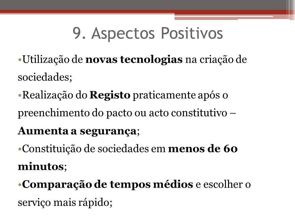 9. Aspectos Positivos Utilização de novas tecnologias na criação de sociedades; Realização do Registo praticamente após o preenchimento do pacto ou ac