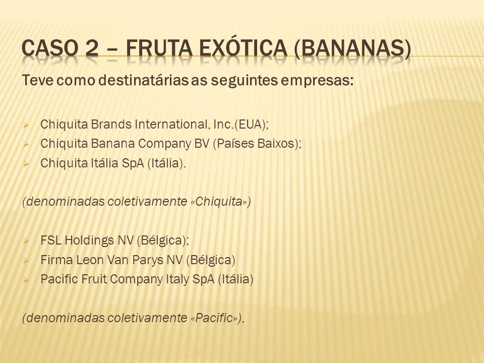 Teve como destinatárias as seguintes empresas: Chiquita Brands International, Inc.(EUA); Chiquita Banana Company BV (Países Baixos); Chiquita Itália SpA (Itália).