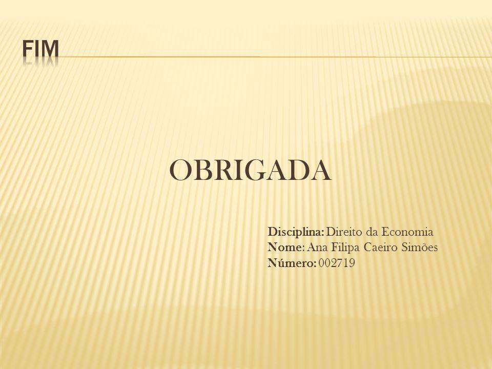 OBRIGADA Disciplina: Direito da Economia Nome: Ana Filipa Caeiro Simões Número: 002719