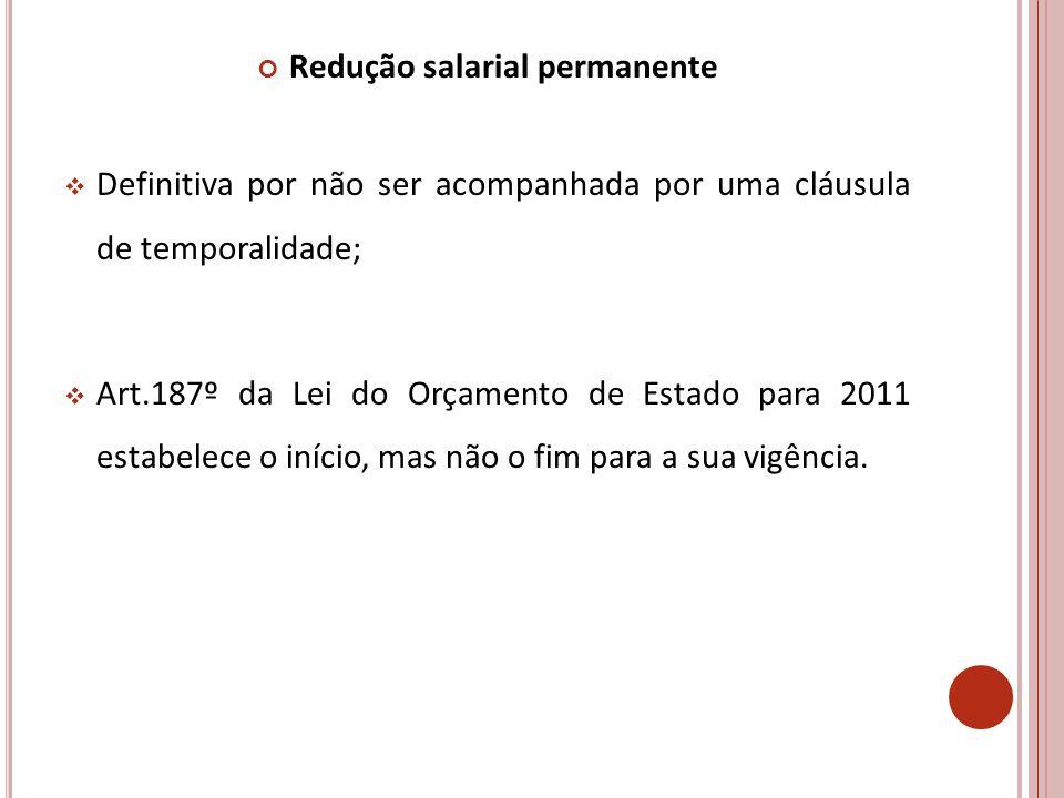 Redução salarial permanente Definitiva por não ser acompanhada por uma cláusula de temporalidade; Art.187º da Lei do Orçamento de Estado para 2011 estabelece o início, mas não o fim para a sua vigência.