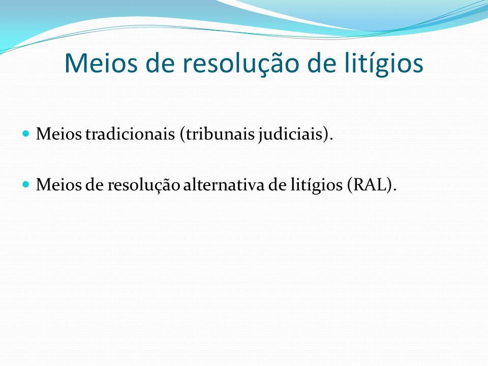 Meios de resolução de litígios Meios tradicionais (tribunais judiciais). Meios de resolução alternativa de litígios (RAL).
