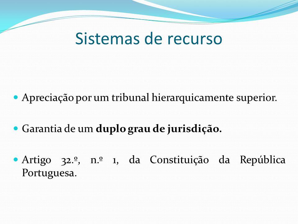 Sistemas de recurso Apreciação por um tribunal hierarquicamente superior. Garantia de um duplo grau de jurisdição. Artigo 32.º, n.º 1, da Constituição