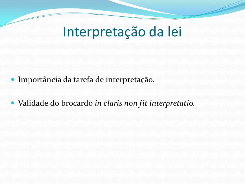 Interpretação da lei Importância da tarefa de interpretação. Validade do brocardo in claris non fit interpretatio.