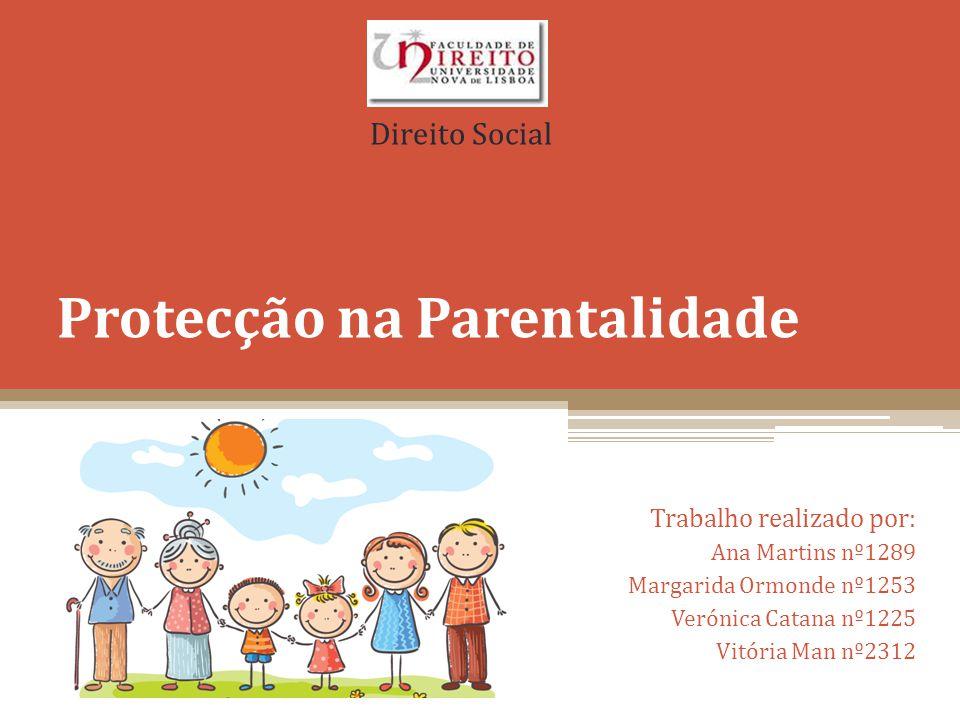 Protecção na Parentalidade Trabalho realizado por: Ana Martins nº1289 Margarida Ormonde nº1253 Verónica Catana nº1225 Vitória Man nº2312 Direito Socia