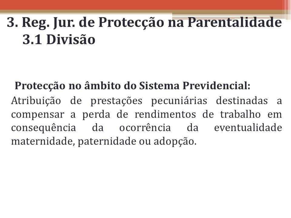 3. Reg. Jur. de Protecção na Parentalidade 3.1 Divisão Protecção no âmbito do Sistema Previdencial: Atribuição de prestações pecuniárias destinadas a