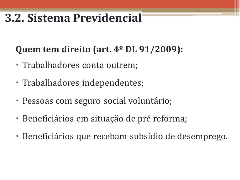 3.2. Sistema Previdencial Quem tem direito (art. 4º DL 91/2009): Trabalhadores conta outrem; Trabalhadores independentes; Pessoas com seguro social vo
