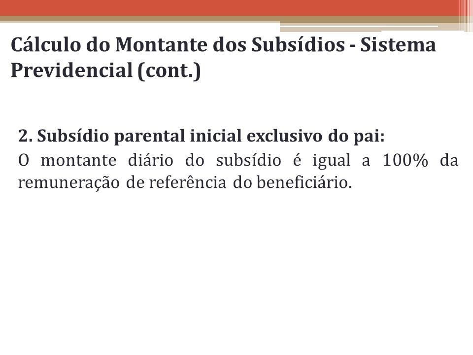 Cálculo do Montante dos Subsídios - Sistema Previdencial (cont.) 2. Subsídio parental inicial exclusivo do pai: O montante diário do subsídio é igual