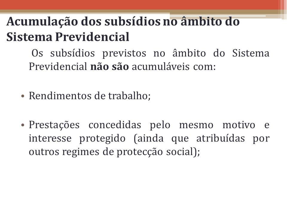 Acumulação dos subsídios no âmbito do Sistema Previdencial Os subsídios previstos no âmbito do Sistema Previdencial não são acumuláveis com: Rendiment