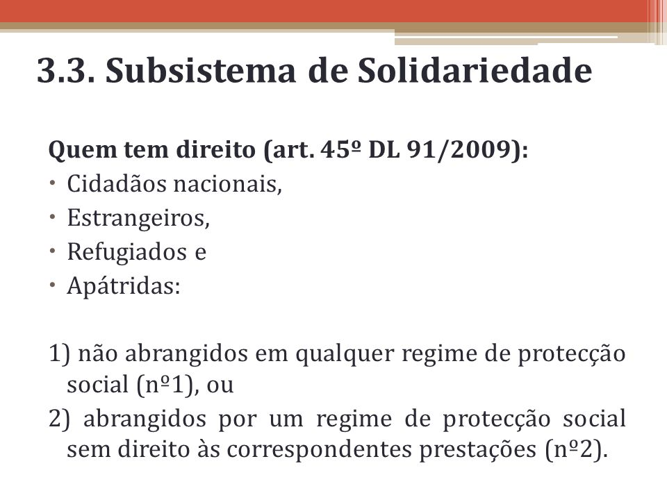 3.3. Subsistema de Solidariedade Quem tem direito (art. 45º DL 91/2009): Cidadãos nacionais, Estrangeiros, Refugiados e Apátridas: 1) não abrangidos e