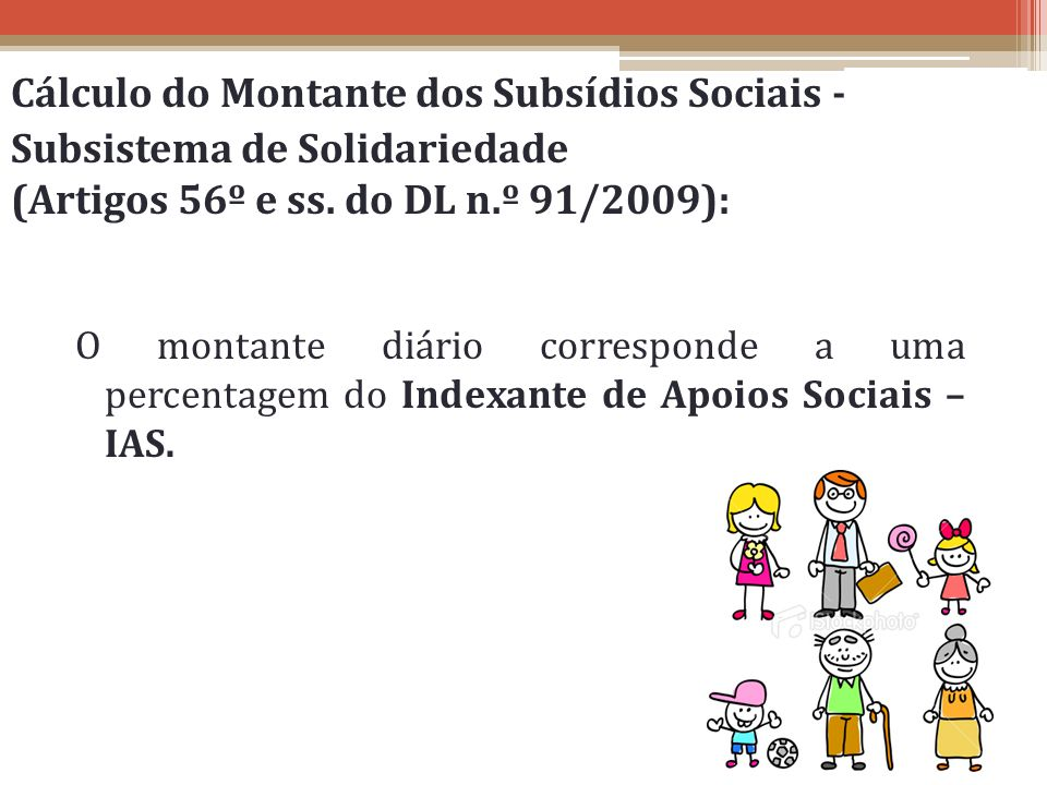 Cálculo do Montante dos Subsídios Sociais - Subsistema de Solidariedade (Artigos 56º e ss. do DL n.º 91/2009): O montante diário corresponde a uma per