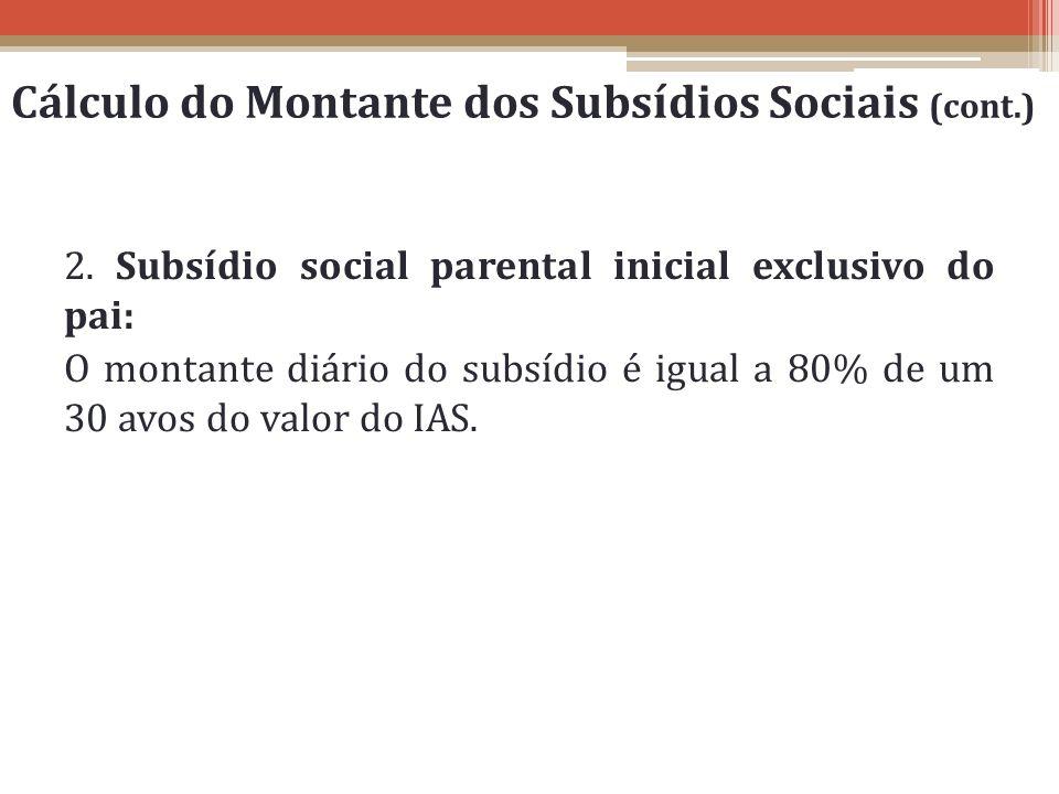 2. Subsídio social parental inicial exclusivo do pai: O montante diário do subsídio é igual a 80% de um 30 avos do valor do IAS. Cálculo do Montante d