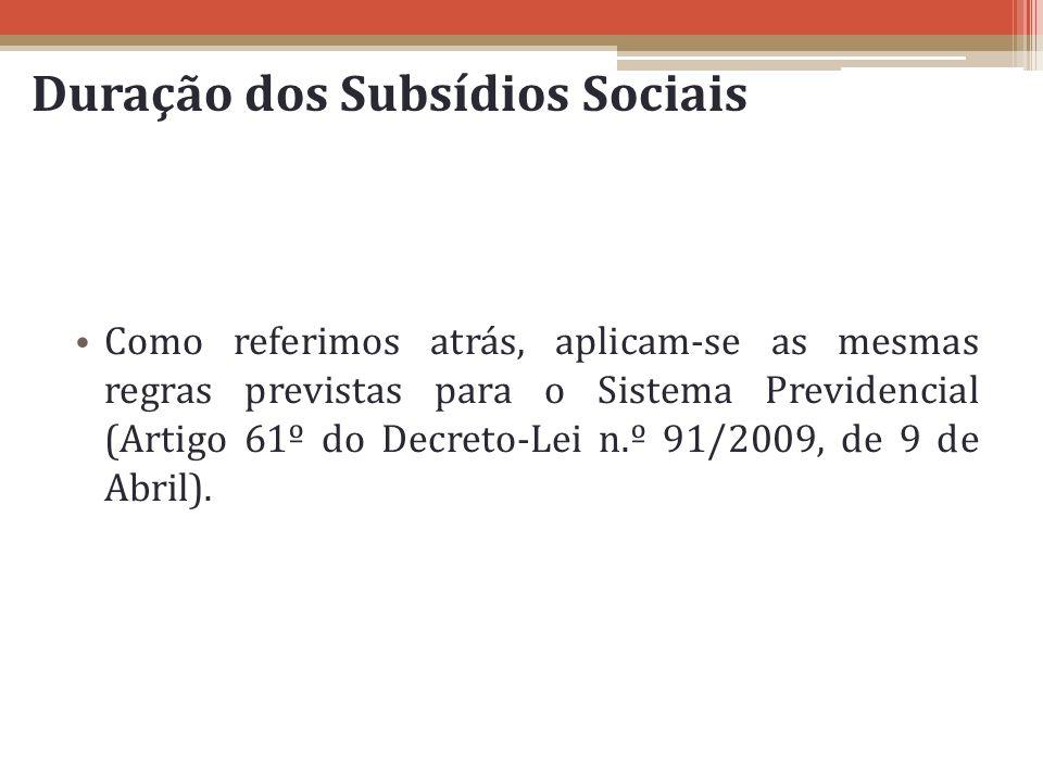 Duração dos Subsídios Sociais Como referimos atrás, aplicam-se as mesmas regras previstas para o Sistema Previdencial (Artigo 61º do Decreto-Lei n.º 9