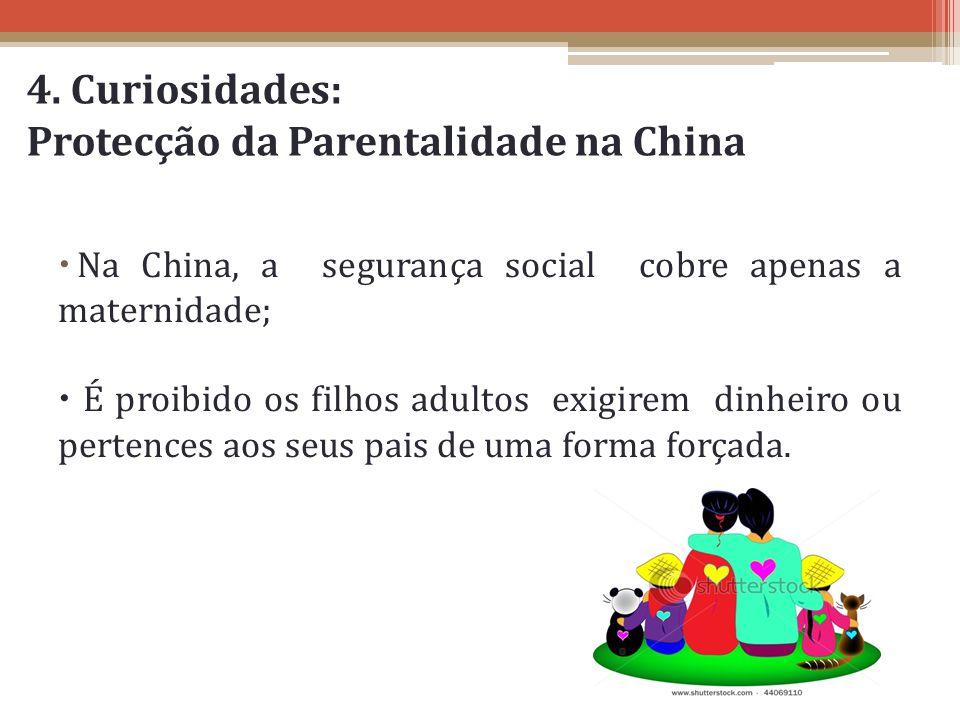 4. Curiosidades: Protecção da Parentalidade na China Na China, a segurança social cobre apenas a maternidade; É proibido os filhos adultos exigirem di