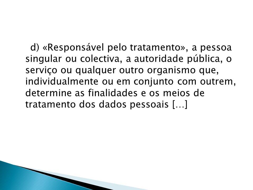 d) «Responsável pelo tratamento», a pessoa singular ou colectiva, a autoridade pública, o serviço ou qualquer outro organismo que, individualmente ou em conjunto com outrem, determine as finalidades e os meios de tratamento dos dados pessoais […]