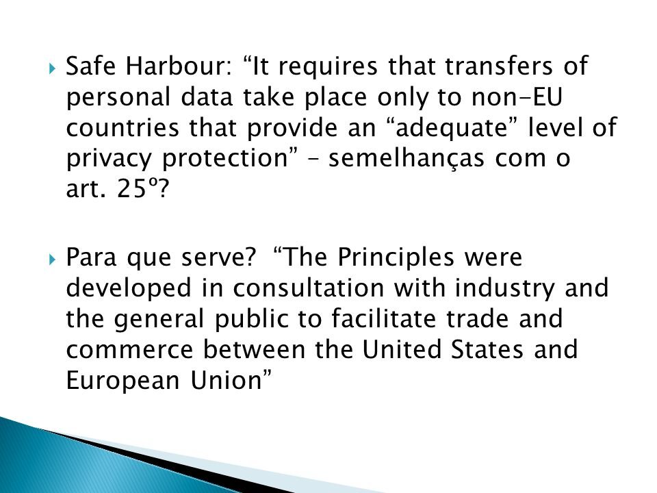 Safe Harbour: It requires that transfers of personal data take place only to non-EU countries that provide an adequate level of privacy protection – semelhanças com o art.