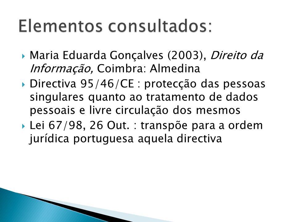 Maria Eduarda Gonçalves (2003), Direito da Informação, Coimbra: Almedina Directiva 95/46/CE : protecção das pessoas singulares quanto ao tratamento de dados pessoais e livre circulação dos mesmos Lei 67/98, 26 Out.