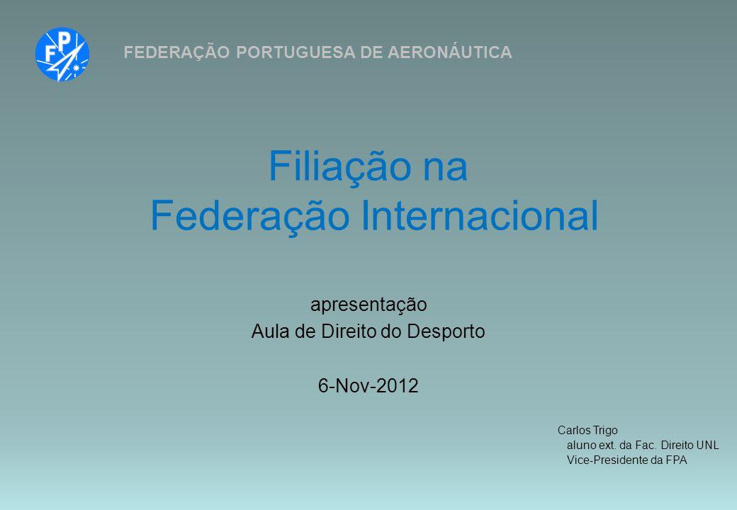 Filiação na Federação Internacional FEDERAÇÃO PORTUGUESA DE AERONÁUTICA apresentação Aula de Direito do Desporto 6-Nov-2012 Carlos Trigo aluno ext. da